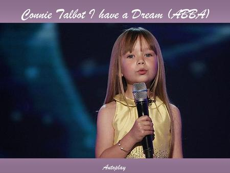 Connie Talbot I have a Dream (ABBA) Autoplay I have a dream, a song to sing To help me cope with anything If you see the wonder of a fairy tale You can.