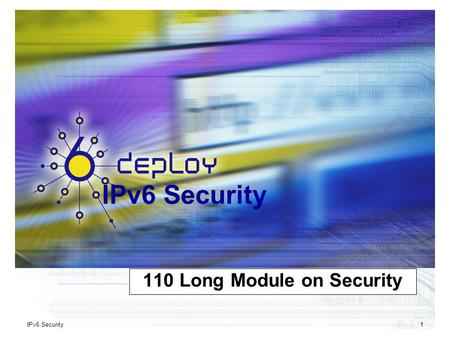 IPv6 Security1 110 Long <strong>Module</strong> on Security. IPv6 Deployment and Support IPv6 Security2 Copy …Rights This slide set is the ownership of the 6DISS project.