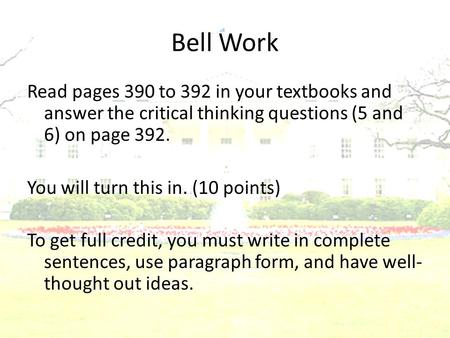 Bell Work Read pages 390 to 392 in your textbooks and answer the critical thinking questions (5 and 6) on page 392. You will turn this in. (10 points)