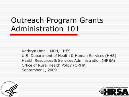 Outreach Program Grants Administration 101 Kathryn Umali, MPH, CHES U.S. Department of Health & Human Services (HHS) Health Resources & Services Administration.