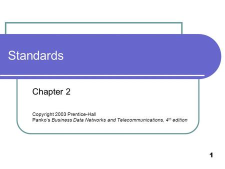 1 Standards Chapter 2 Copyright 2003 Prentice-Hall Panko's Business Data Networks and Telecommunications, 4 th edition.