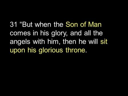 "31 ""But when the Son of Man comes in his glory, and all the angels with him, then he will sit upon his glorious throne."
