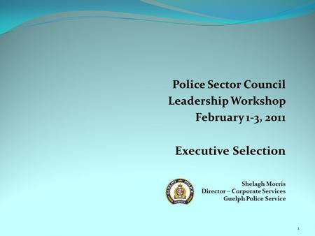 Police Sector Council Leadership Workshop February 1-3, 2011 Executive Selection Shelagh Morris Director – Corporate Services Guelph Police Service 1.