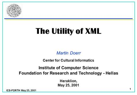 ICS-FORTH May 25, 2001 1 The Utility of XML Martin Doerr Foundation for Research and Technology - Hellas Institute of Computer Science Heraklion, May.