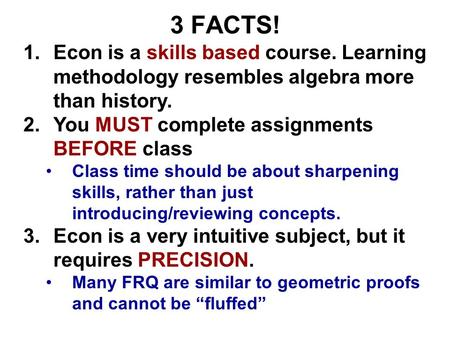3 FACTS! 1.Econ is a skills based course. Learning methodology resembles algebra more than history. 2.You MUST complete assignments BEFORE class Class.