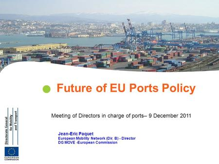Jean-Eric Paquet European Mobility Network (Dir. B) - Director DG MOVE -European Commission Future of EU Ports Policy Meeting of Directors in charge of.