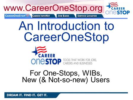 An Introduction to CareerOneStop www.CareerOneStop.org For One-Stops, WIBs, New (& Not-so-new) Users.