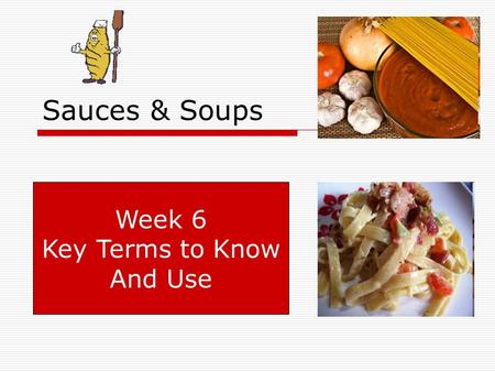 Sauces & Soups Week 6 Key Terms to Know And Use. Key Terms to Know.