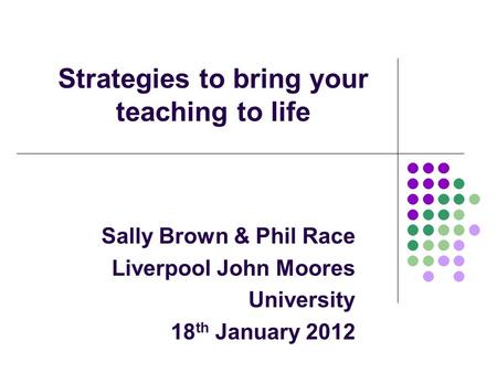 Strategies to bring your teaching to life Sally Brown & Phil Race Liverpool John Moores University 18 th January 2012.