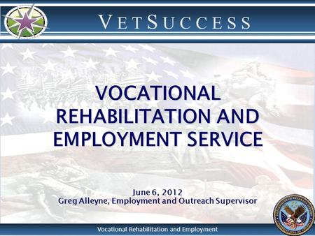 V E T S U C C E S S Vocational Rehabilitation and Employment VOCATIONAL REHABILITATION AND EMPLOYMENT SERVICE June 6, 2012 Greg Alleyne, Employment and.