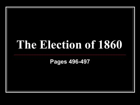 The Election of 1860 Pages 496-497. Choosing a New President In 1860 Americans prepared to choose a new President. They listened to speeches. They read.