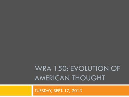 WRA 150: EVOLUTION OF AMERICAN THOUGHT TUESDAY, SEPT. 17, 2013.