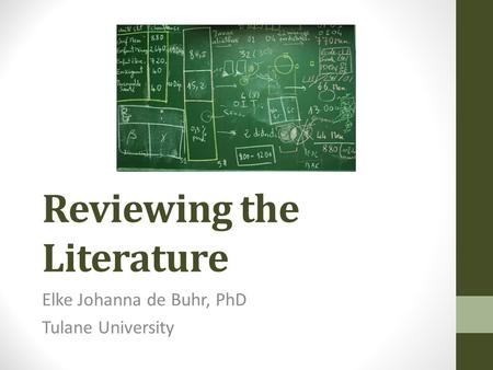<strong>Reviewing</strong> the <strong>Literature</strong> Elke Johanna de Buhr, PhD Tulane University.
