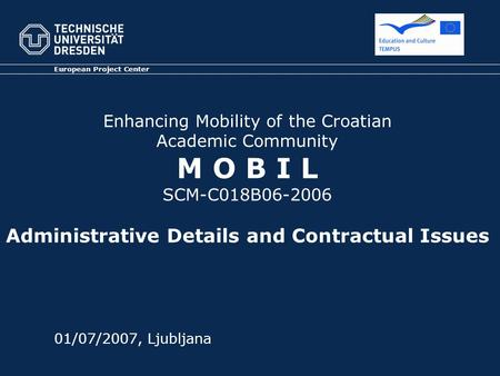 Enhancing Mobility of the Croatian Academic Community M O B I L SCM-C018B06-2006 Administrative Details and Contractual Issues European Project Center.