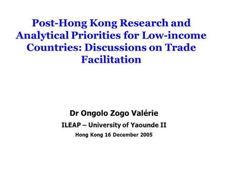 Post-Hong Kong Research and Analytical Priorities for Low-income Countries: Discussions on Trade Facilitation Dr Ongolo Zogo Valérie ILEAP – University.