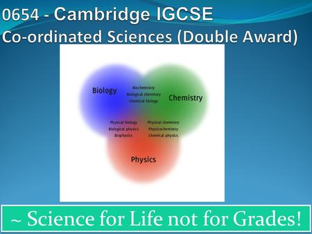 ~ Science for Life not for Grades!. Why choose Cambridge IGCSE Co-ordinated Sciences ? IGCSE Co-ordinated Sciences gives you the opportunity to study.