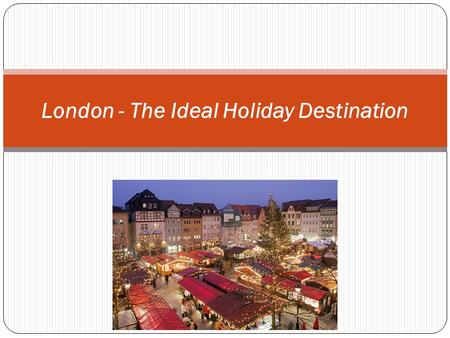 London - The Ideal Holiday Destination. When it comes to visiting an exciting holiday destination London is the perfect city for a holiday, which offers.