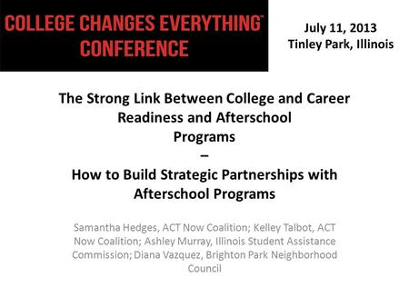 July 11, 2013 Tinley Park, Illinois The Strong Link Between College and Career Readiness and Afterschool Programs – How to Build Strategic Partnerships.