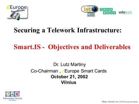 Vilnius, October 21st, 2002 © eEurope SmartCards Securing a Telework Infrastructure: Smart.IS - Objectives and Deliverables Dr. Lutz Martiny Co-Chairman,