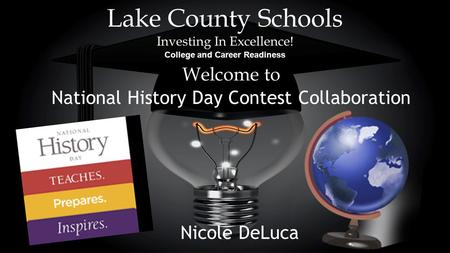 Lake County Schools Investing In Excellence! College and Career Readiness Welcome to National History Day Contest Collaboration Nicole DeLuca.