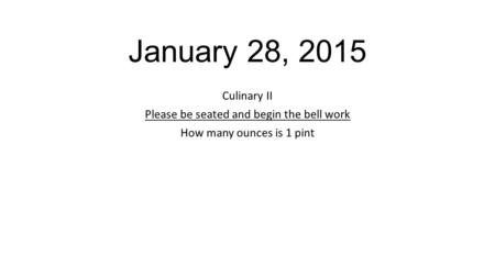 January 28, 2015 Culinary II Please be seated and begin the bell work How many ounces is 1 pint.