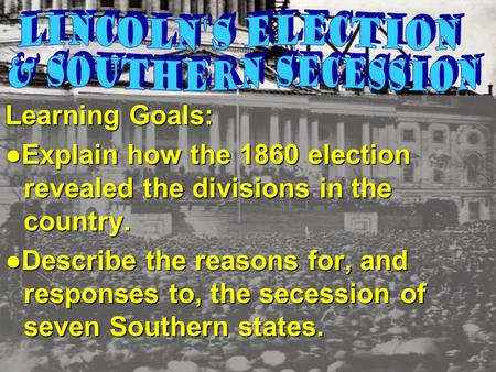 Learning Goals: ● Explain how the 1860 election revealed the divisions in the country. ●Describe the reasons for, and responses to, the secession of seven.