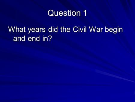 Question 1 What years did the Civil War begin and end in?