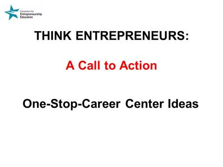 THINK ENTREPRENEURS: A Call to Action One-Stop-Career Center Ideas.