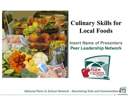 National Farm to School Network - Nourishing Kids and Communities Culinary Skills for Local Foods Insert Name of Presenters Peer Leadership Network.