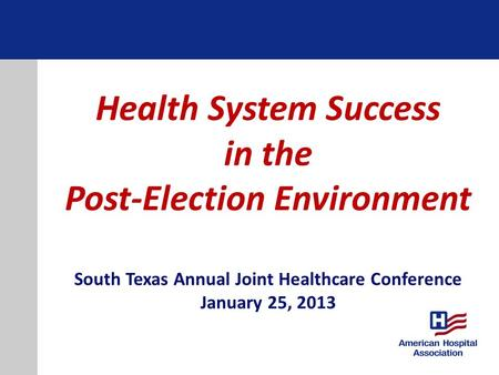 Health System Success in the Post-Election Environment South Texas Annual Joint Healthcare Conference January 25, 2013.
