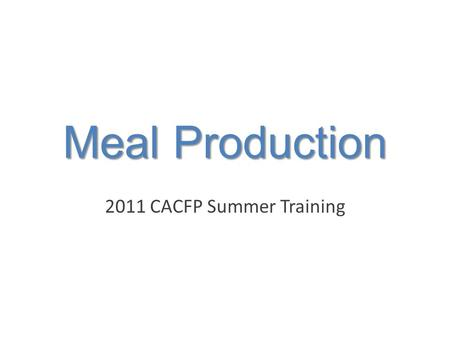 Meal Production 2011 CACFP Summer Training. 5 Components of Meal Production Meal Production Shopping & Inventory Menu Number and Ages of Children Served.