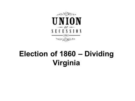 Election of 1860 – Dividing Virginia. Who were the major candidates and what were the issues in the election of 1860? How were Richmond, Alexandria, and.