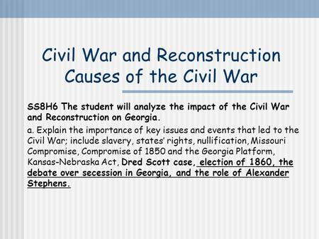Civil War and Reconstruction Causes of the Civil War SS8H6 The student will analyze the impact of the Civil War and Reconstruction on Georgia. slavery,
