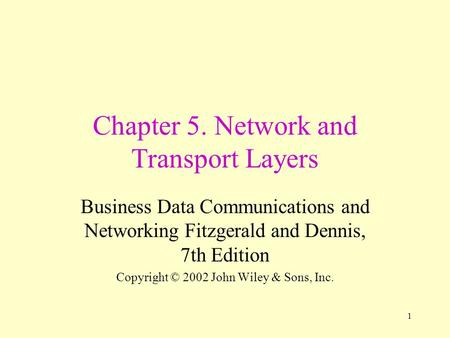 1 Chapter 5. Network and Transport Layers Business Data Communications and Networking Fitzgerald and Dennis, 7th Edition Copyright © 2002 John Wiley &