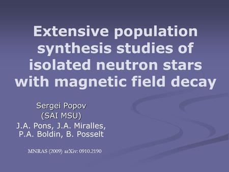 Extensive population synthesis studies of isolated neutron stars with magnetic field decay Sergei Popov (SAI MSU) J.A. Pons, J.A. Miralles, P.A. Boldin,