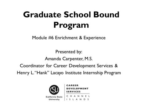 Graduate School Bound Program Module #6 Enrichment & Experience Presented by: Amanda Carpenter, M.S. Coordinator for Career Development Services & Henry.
