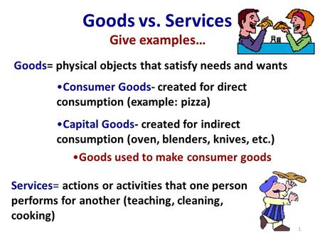 Services= actions or activities that one person performs for another (teaching, cleaning, cooking) Goods= physical objects that satisfy needs and wants.