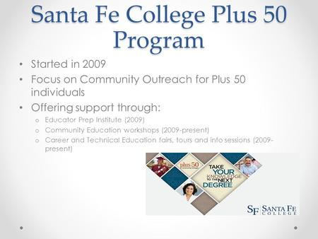 Santa Fe College Plus 50 Program Started in 2009 Focus on Community Outreach for Plus 50 individuals Offering support through: o Educator Prep Institute.
