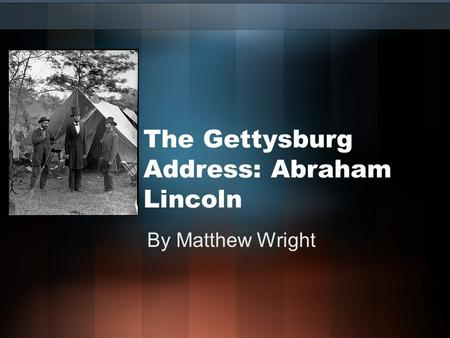 The Gettysburg Address: Abraham Lincoln By Matthew Wright.