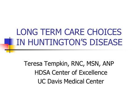 LONG TERM CARE CHOICES IN HUNTINGTON'S DISEASE Teresa Tempkin, RNC, MSN, ANP HDSA Center of Excellence UC Davis Medical Center.