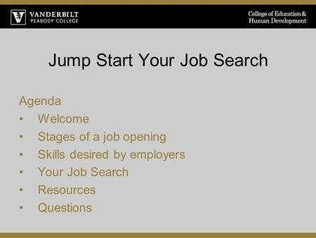 Jump Start Your Job Search Agenda Welcome Stages of a job opening Skills desired by employers Your Job Search Resources Questions.