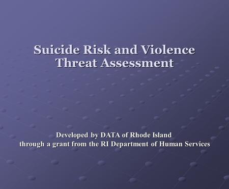 Suicide Risk and Violence Threat Assessment Developed by DATA of Rhode Island through a grant from the RI Department of Human Services through a grant.