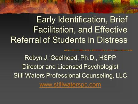 Early Identification, Brief Facilitation, and Effective Referral of Students in Distress Robyn J. Geelhoed, Ph.D., HSPP Director and Licensed Psychologist.