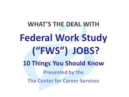 "WHAT'S THE DEAL WITH Federal Work Study (""FWS"") JOBS? 10 Things You Should Know Presented by the The Center for Career Services."