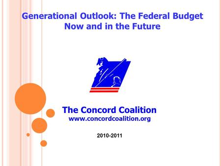 The Concord Coalition www.concordcoalition.org Generational Outlook: The Federal Budget Now and in the Future 2010-2011.