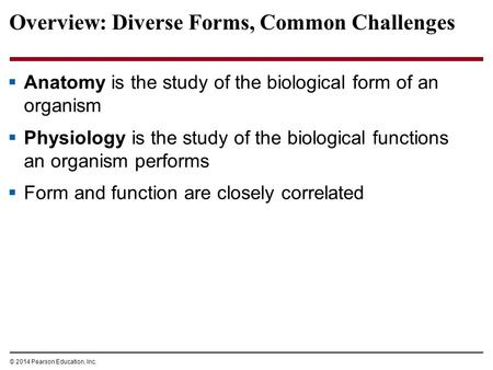 © 2014 Pearson Education, Inc. Overview: Diverse Forms, Common Challenges  Anatomy is the study of the biological form of an organism  Physiology is.