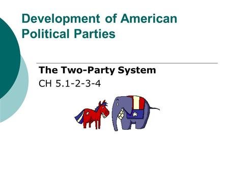 Development of American Political Parties The Two-Party System CH 5.1-2-3-4.