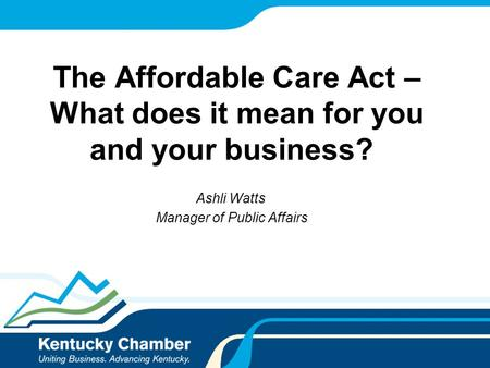 The Affordable Care Act – What does it mean for you and your business? Ashli Watts Manager of Public Affairs.