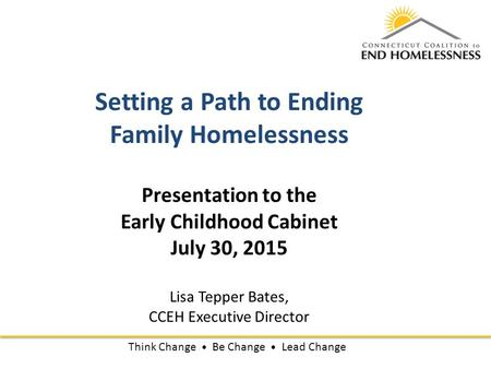 Setting a Path to Ending Family Homelessness Presentation to the Early Childhood Cabinet July 30, 2015 Lisa Tepper Bates, CCEH Executive Director Think.