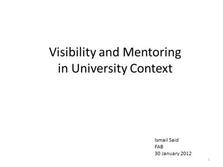 Visibility and Mentoring in University Context 1 Ismail Said FAB 30 January 2012.
